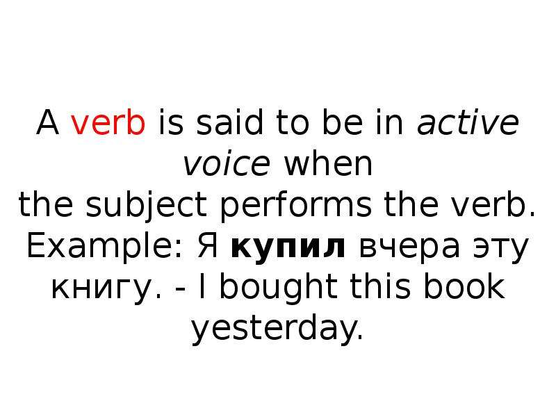 A verb is said to be in active voice when the subject performs the verb. Example: Я купил вчера эту