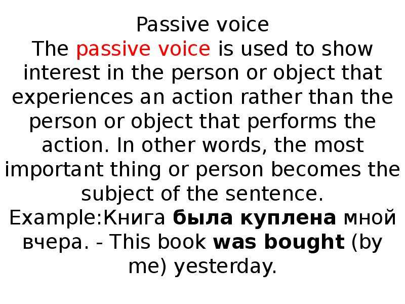 Passive voice The passive voice is used to show interest in the person or object that experiences an