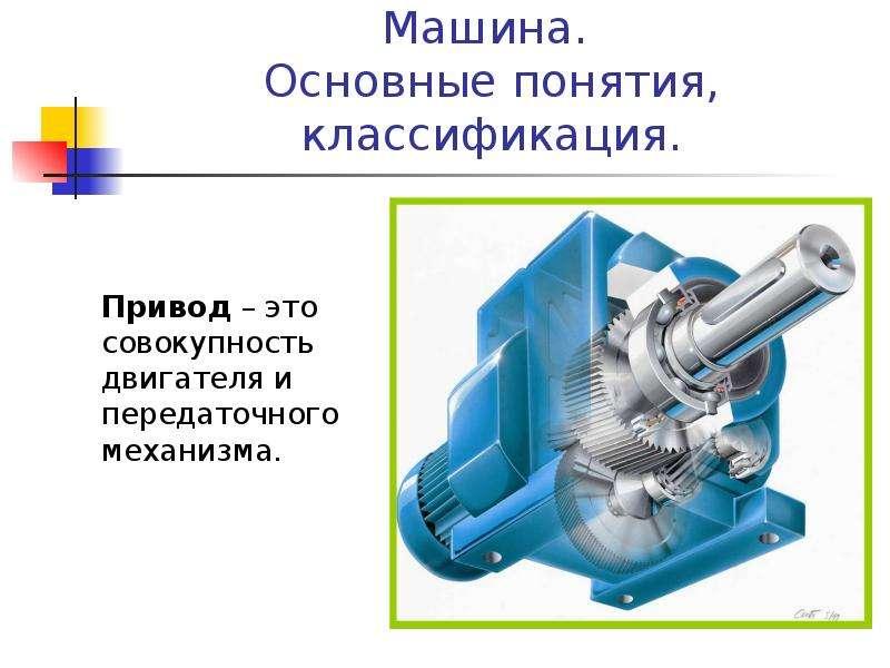 Машина. Основные понятия, классификация. Привод – это совокупность двигателя и передаточного механиз