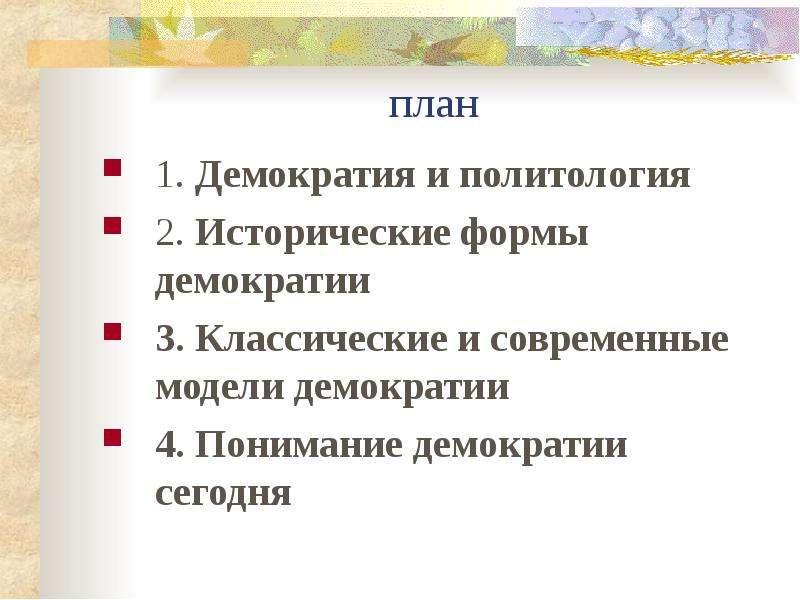 план 1. Демократия и политология 2. Исторические формы демократии 3. Классические и современные моде