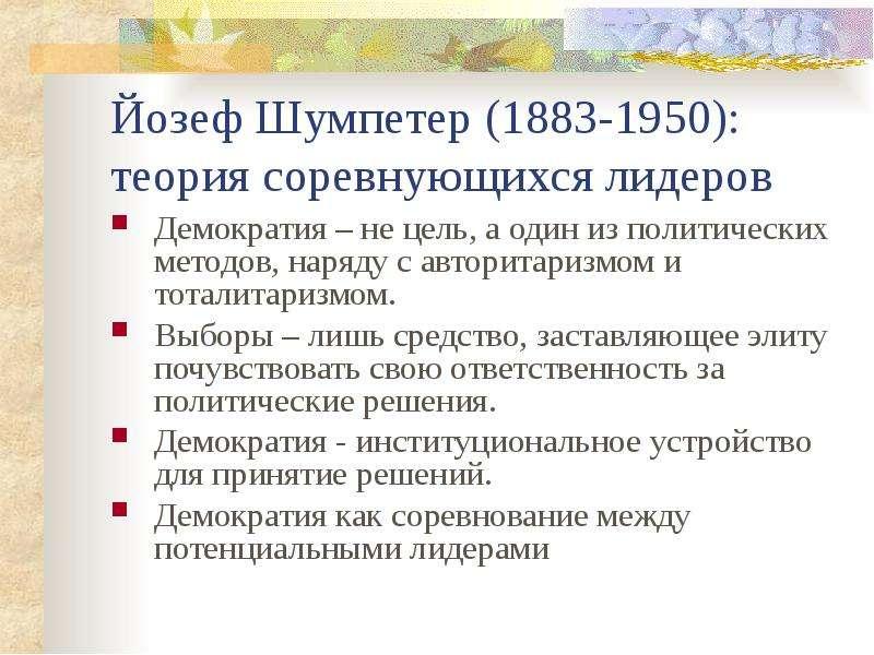 Йозеф Шумпетер (1883-1950): теория соревнующихся лидеров Демократия – не цель, а один из политически