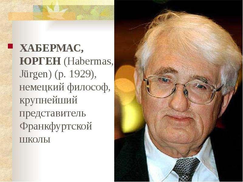 ХАБЕРМАС, ЮРГЕН (Habermas, Jürgen) (р. 1929), немецкий философ, крупнейший представитель Франкфуртск