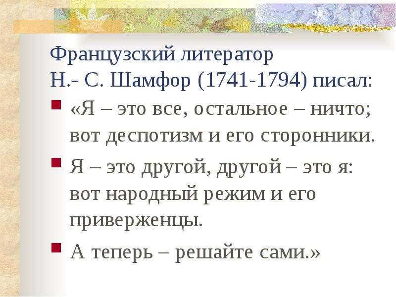 Французский литератор Н. - С. Шамфор (1741-1794) писал: «Я – это все, остальное – ничто; вот деспоти