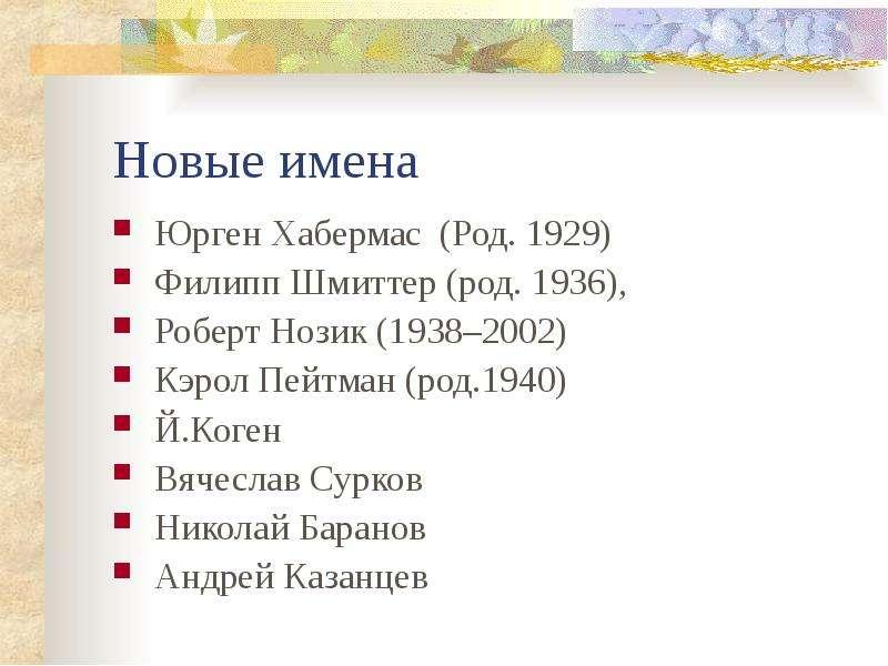 Новые имена Юрген Хабермас (Род. 1929) Филипп Шмиттер (род. 1936), Роберт Нозик (1938–2002) Кэрол Пе