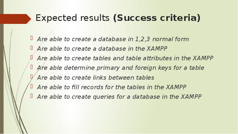 Expected results (Success criteria) Are able to create a database in 1,2,3 normal form Are able to c