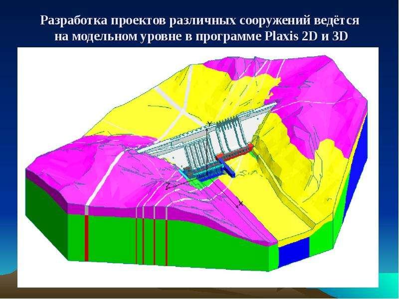 Разработка проектов различных сооружений ведётся на модельном уровне в программе Plaxis 2D и 3D
