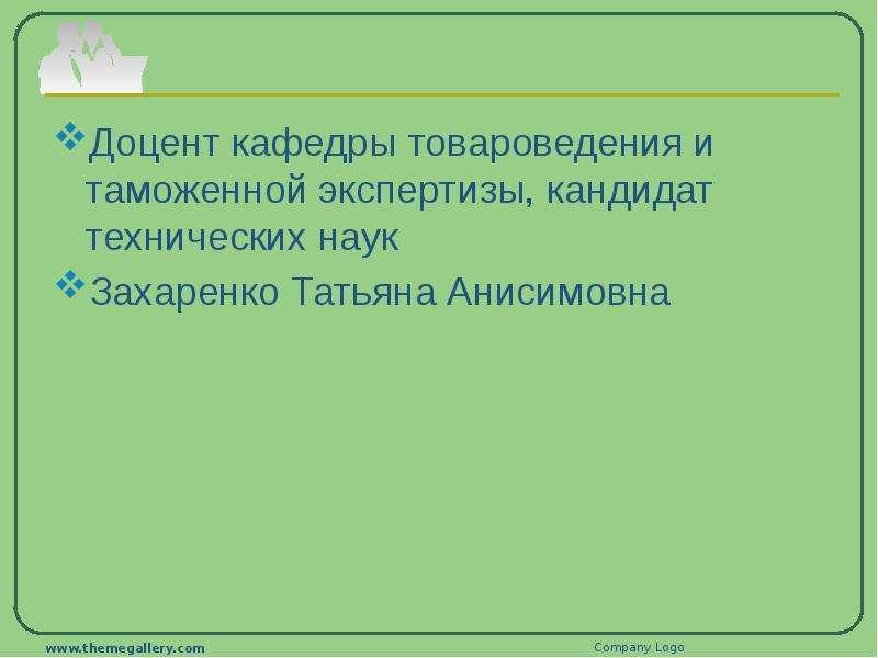 Доцент кафедры товароведения и таможенной экспертизы, кандидат технических наук Захаренко Татьяна Ан