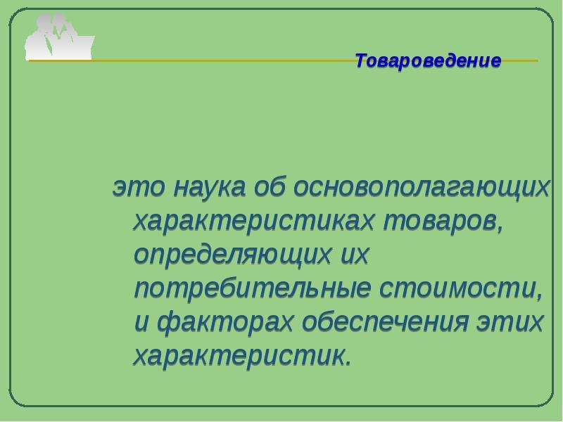 Товароведение это наука об основополагающих характеристиках товаров, определяющих их потребительные