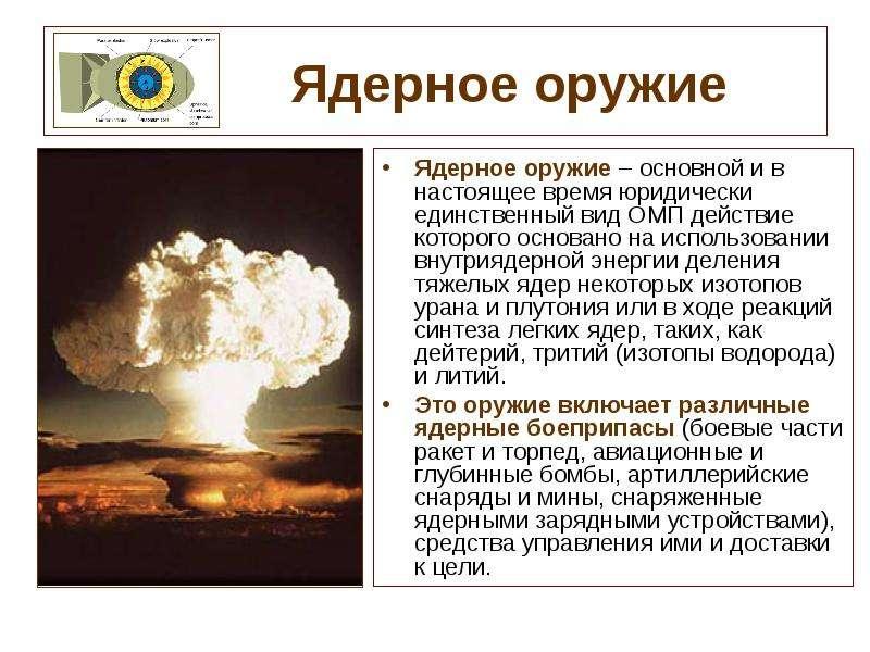 Ядерное оружие Ядерное оружие – основной и в настоящее время юридически единственный вид ОМП действи