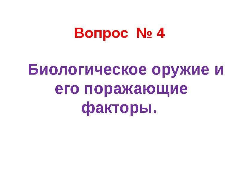 Вопрос № 4 Биологическое оружие и его поражающие факторы.