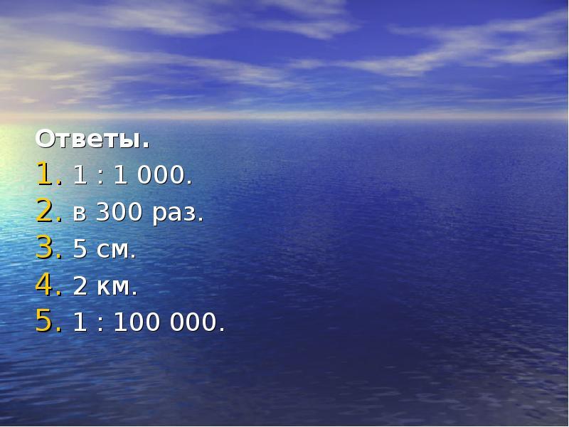 Ответы. 1 : 1 000. в 300 раз. 5 см. 2 км. 1 : 100 000.