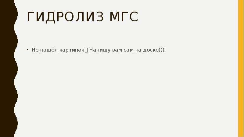 Гидролиз МГС Не нашёл картинок Напишу вам сам на доске)))