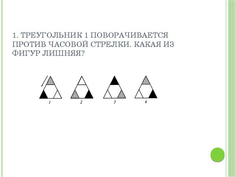 1. Треугольник 1 поворачивается против часовой стрелки. Какая из фигур лишняя?