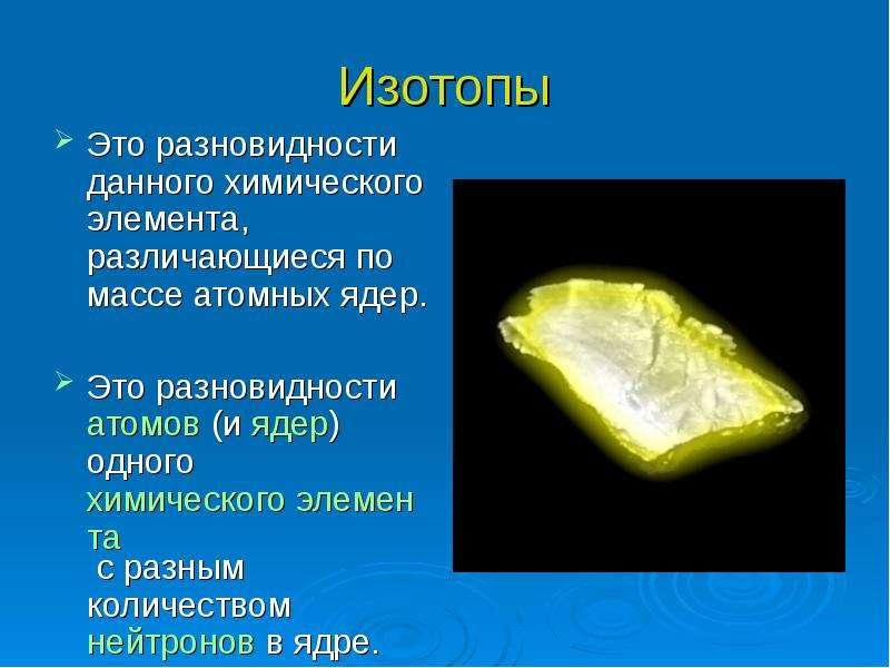 Изотопы Это разновидности данного химического элемента, различающиеся по массе атомных ядер. Это раз