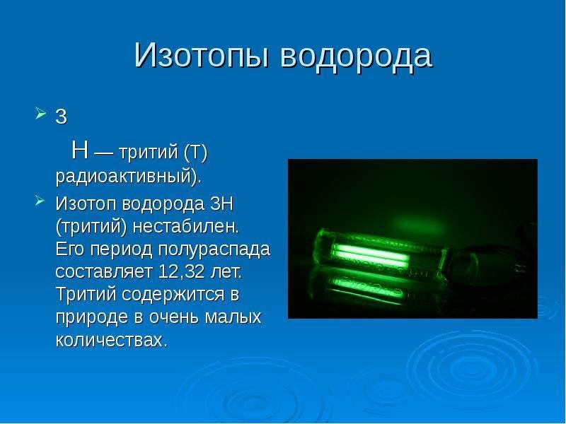 Изотопы водорода 3 Н — тритий (T) радиоактивный). Изотоп водорода 3Н (тритий) нестабилен. Его период