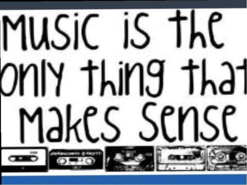 Music is the only thing that makes sense