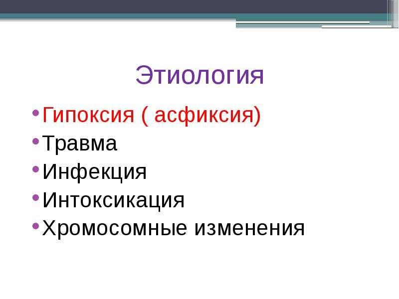 Этиология Гипоксия ( асфиксия) Травма Инфекция Интоксикация Хромосомные изменения