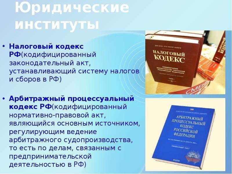 Юридические институты Налоговый кодекс РФ(кодифицированный законодательный акт, устанавливающий сист