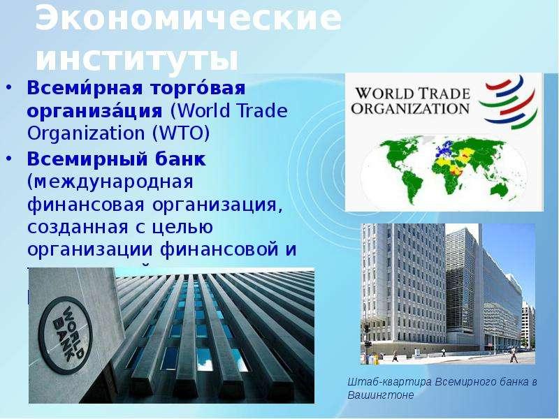 Экономические институты Всеми́рная торго́вая организа́ция (World Trade Organization (WTO) Всемирный
