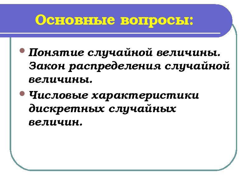 Основные вопросы: Понятие случайной величины. Закон распределения случайной величины. Числовые харак