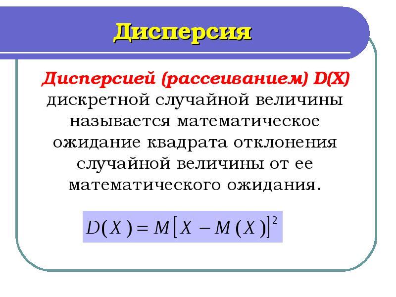 Дисперсия Дисперсией (рассеиванием) D(X) дискретной случайной величины называется математическое ожи