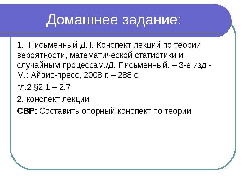 Домашнее задание: 1. Письменный Д. Т. Конспект лекций по теории вероятности, математической статисти