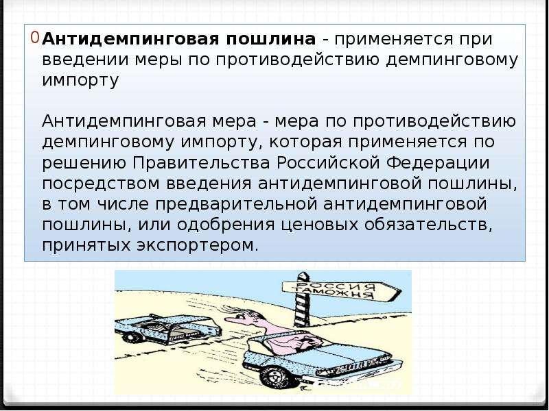 Антидемпинговая пошлина - применяется при введении меры по противодействию демпинговому импорту Анти
