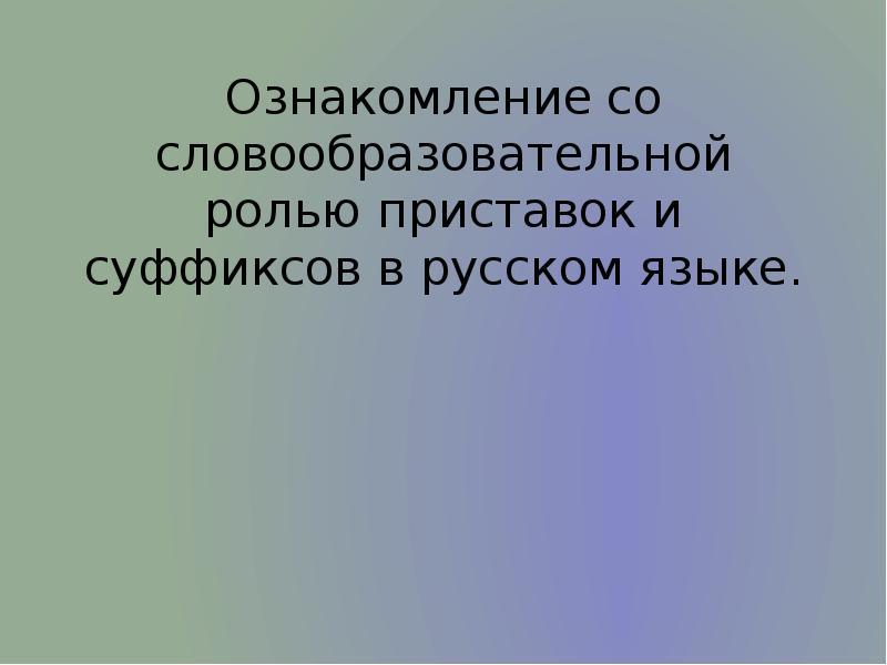 Презентация Ознакомление со словообразовательной ролью приставок и суффиксов в русском языке