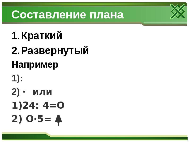 Составление плана Краткий Развернутый Например 1): 2) · или 1)24: 4=O 2) O·5= Δ