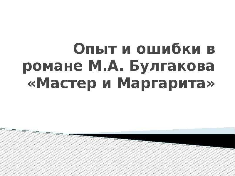 Презентация Опыт и ошибки в романе М. А. Булгакова «Мастер и Маргарита»