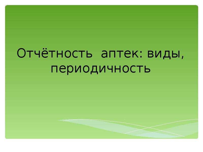 Презентация Отчётность аптек: виды, периодичность