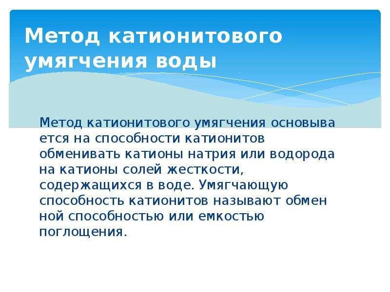 Метод катионитового умягчения воды Метод катионитового умягчения основывается на способности катион