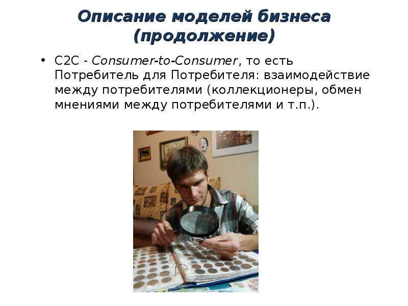 Описание моделей бизнеса (продолжение) C2C - Consumer-to-Consumer, то есть Потребитель для Потребите