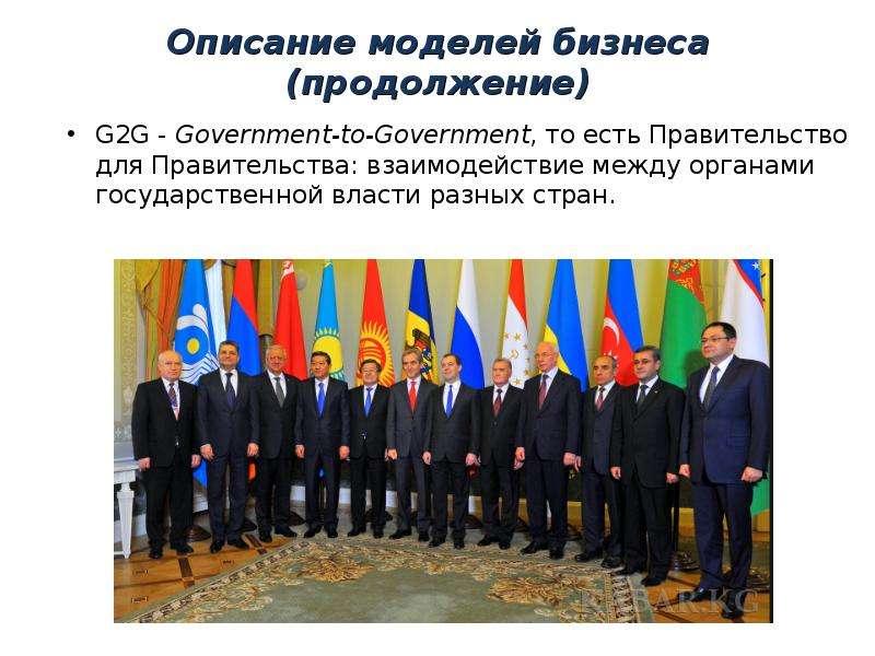 Описание моделей бизнеса (продолжение) G2G - Government-to-Government, то есть Правительство для Пра