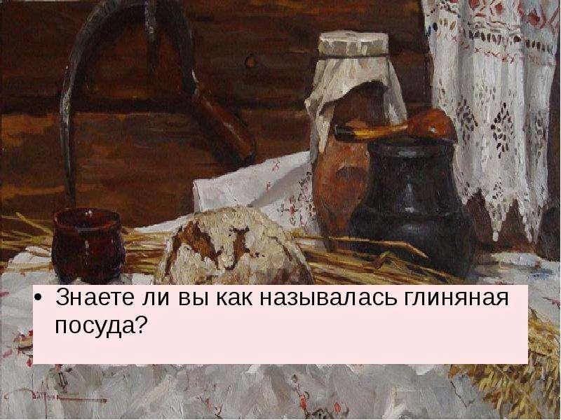 Знаете ли вы как называлась глиняная посуда? Знаете ли вы как называлась глиняная посуда?