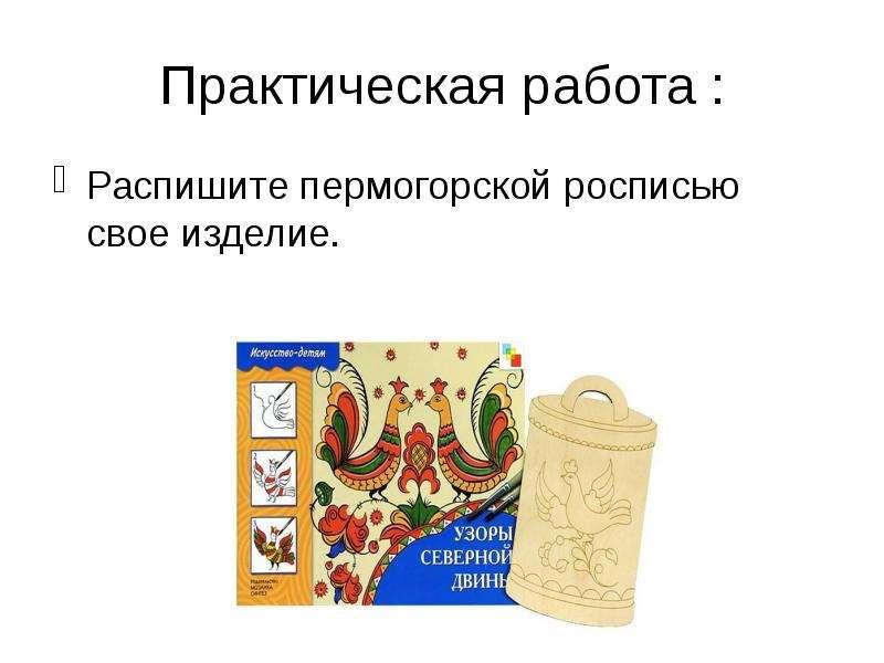 Практическая работа : Распишите пермогорской росписью свое изделие.