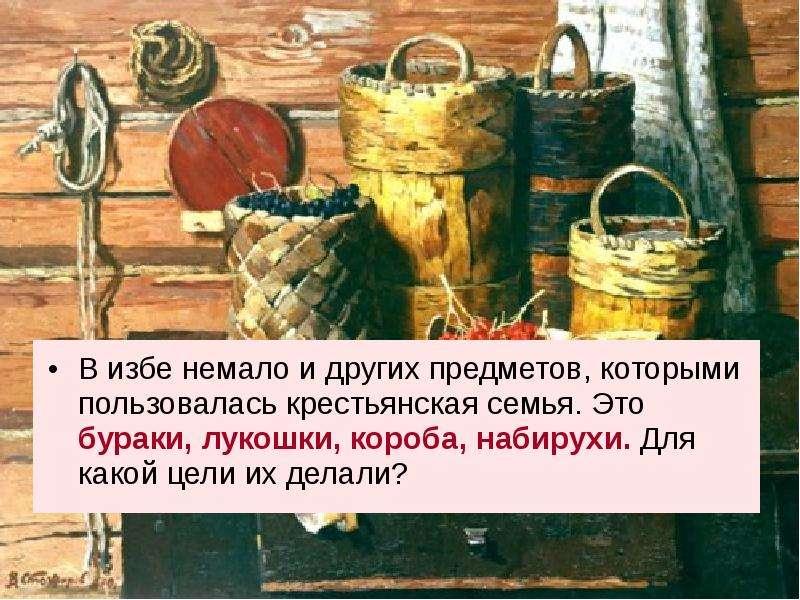 В избе немало и других предметов, которыми пользовалась крестьянская семья. Это бураки, лукошки, кор