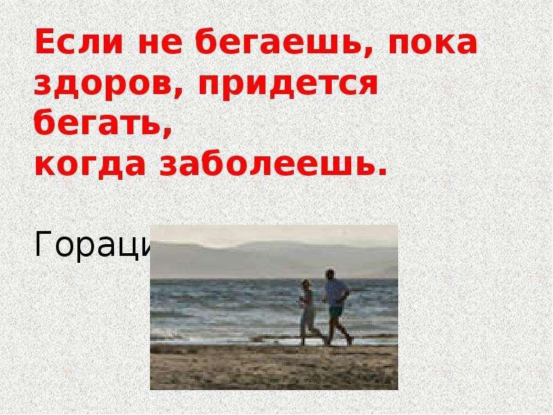 Если не бегаешь, пока здоров, придется бегать, когда заболеешь. Гораций