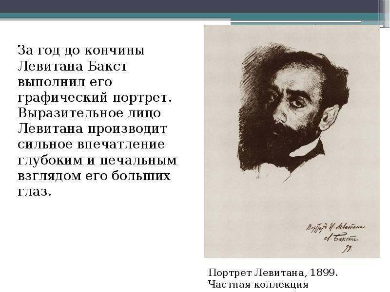 За год до кончины Левитана Бакст выполнил его графический портрет. Выразительное лицо Левитана произ