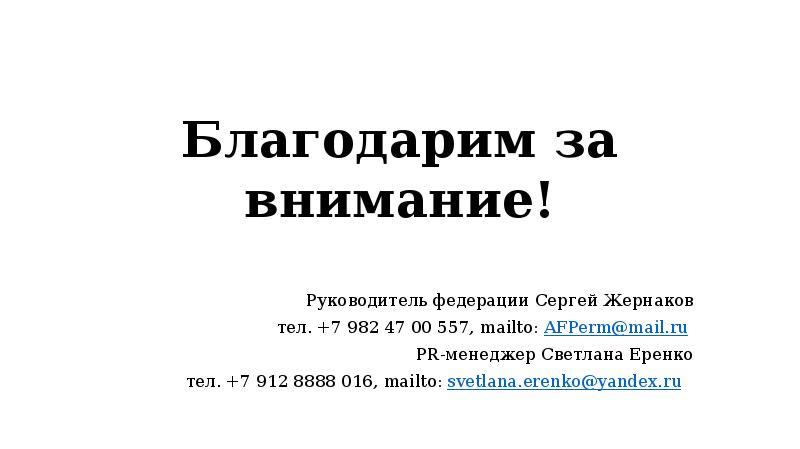 Благодарим за внимание! Руководитель федерации Сергей Жернаков тел. +7 982 47 00 557, mailto: AFPerm