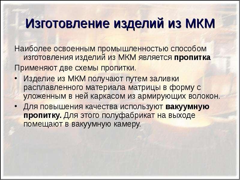 Изготовление изделий из МКМ Наиболее освоенным промышленностью способом изготовления изделий из МКМ