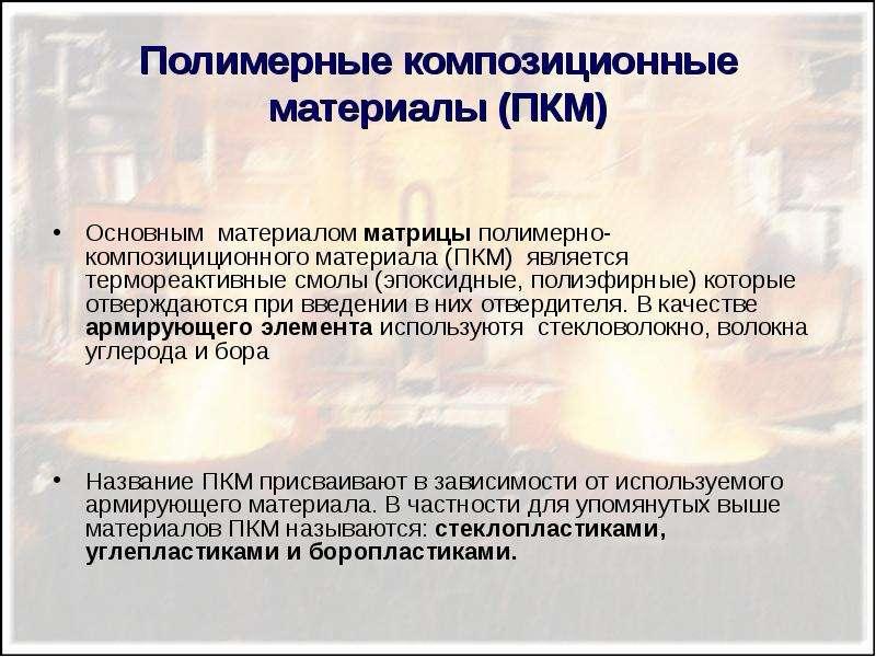 Полимерные композиционные материалы (ПКМ) Основным материалом матрицы полимерно-композициционного ма