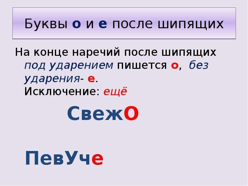 Буквы о и е после шипящих На конце наречий после шипящих под ударением пишется о, без ударения- е. И
