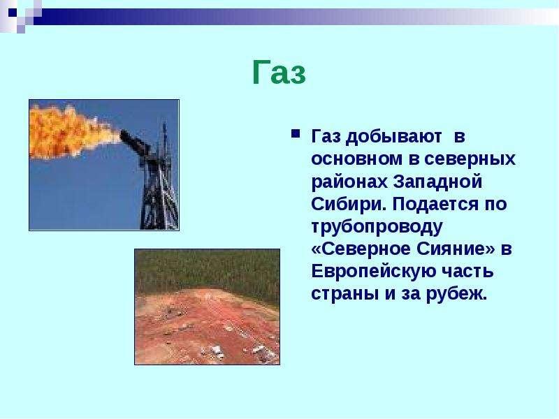 Газ Газ добывают в основном в северных районах Западной Сибири. Подается по трубопроводу «Северное С