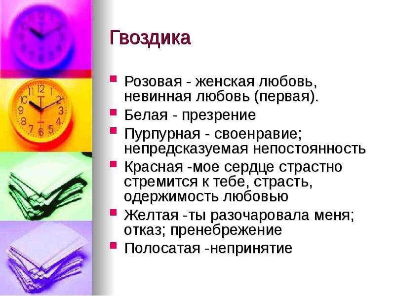 Гвоздика Розовая - женская любовь, невинная любовь (первая). Белая - презрение Пурпурная - своенрави