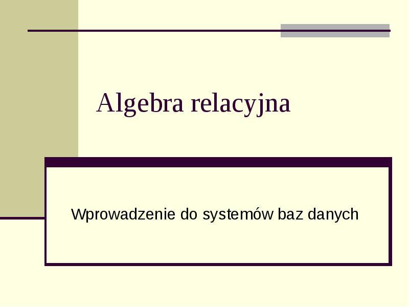 Algebra relacyjna. Wprowadzenie do systemów baz danych