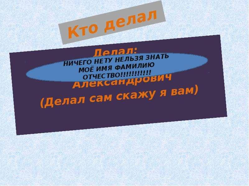 Кто делал Делал: Кожушкин Руслан Александрович (Делал сам скажу я вам)
