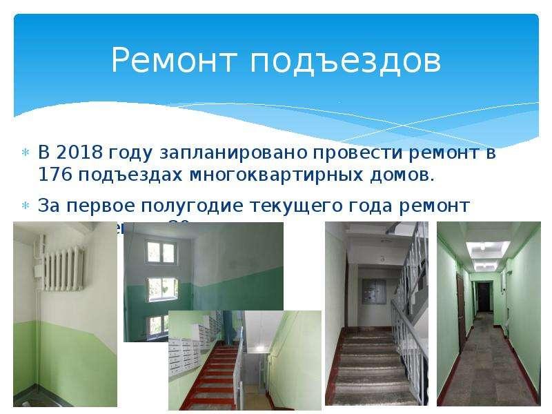 Ремонт подъездов В 2018 году запланировано провести ремонт в 176 подъездах многоквартирных домов. За