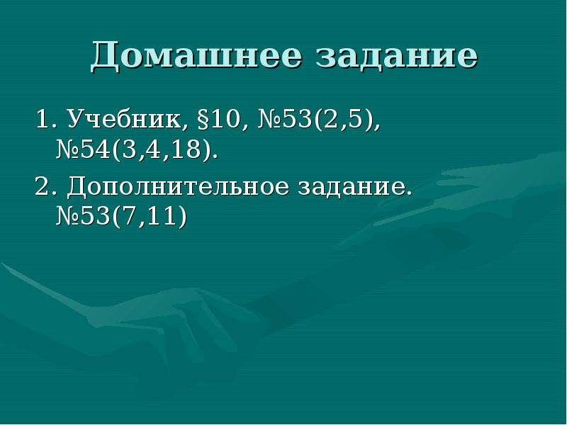 Домашнее задание 1. Учебник, §10, №53(2,5), №54(3,4,18). 2. Дополнительное задание. №53(7,11)