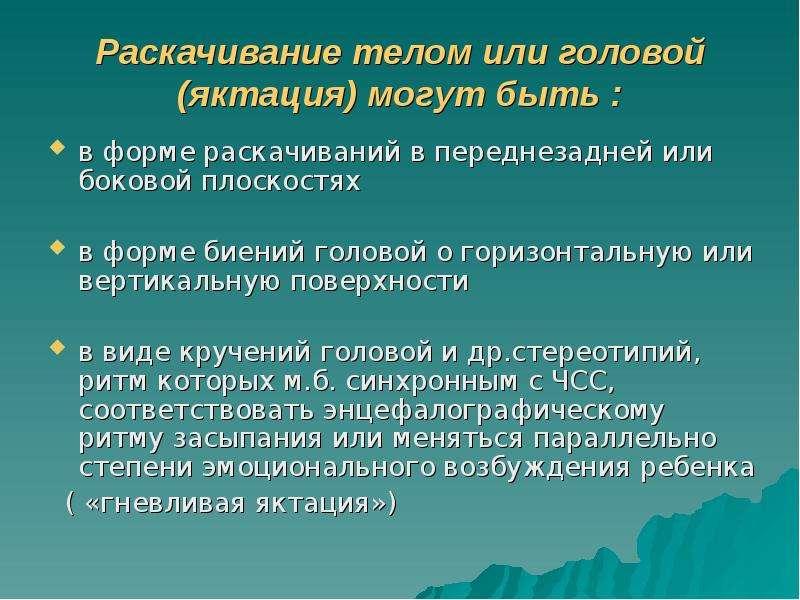 Раскачивание телом или головой (яктация) могут быть : в форме раскачиваний в переднезадней или боков